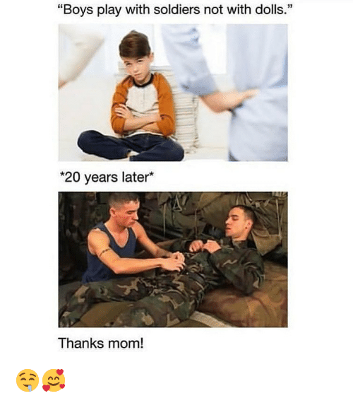 "Dank, Soldiers, and Mom: ""Boys play with soldiers not with dolls.""  *20 years later*  Thanks mom! 🤤🥰"