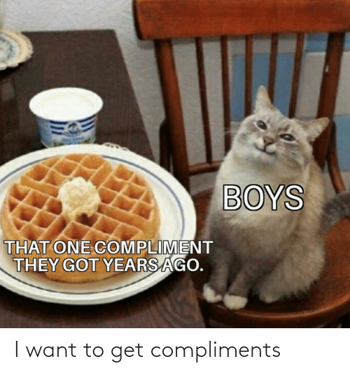 Boys, Got, and One: BOYS  THAT ONE COMPLIMENT  THEY GOT YEARS AGO. I want to get compliments