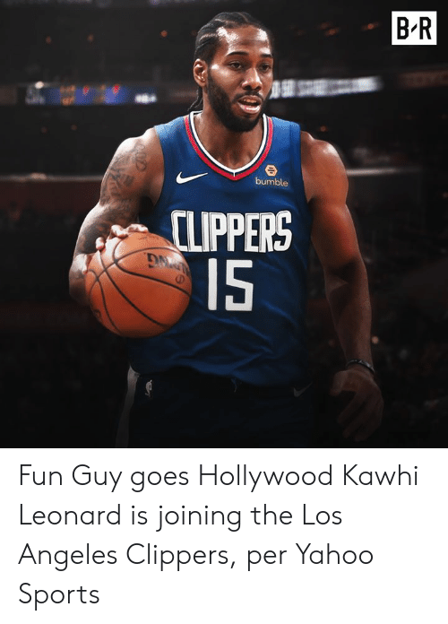kawhi: BR  bumble  CLIPPERS  15 Fun Guy goes Hollywood  Kawhi Leonard is joining the Los Angeles Clippers, per Yahoo Sports