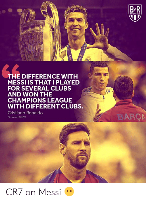 cristiano: BR  FOOTBALL  THE DIFFERENCE WITH  MESSI IS THATI PLAYED  FOR SEVERAL CLUBS  AND WON THE  CHAMPIONS LEAGUE  WITH DIFFERENT CLUBS.  Cristiano Ronaldo  BARÇA  Quote via DAZN  FENE  ot CR7 on Messi 😶