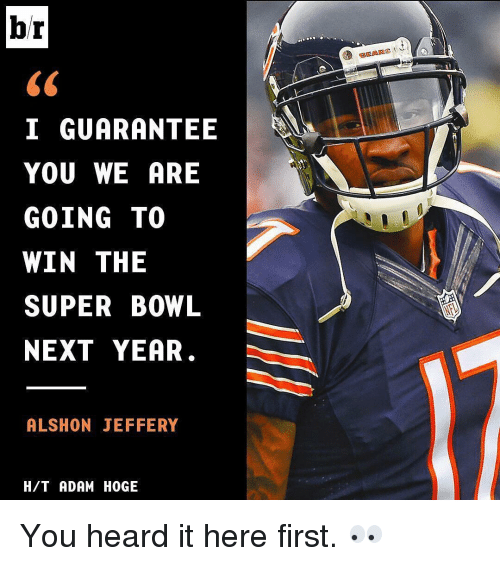 Memes, Super Bowl, and Alshon Jeffery: br  I GUARANTEE  YOU WE ARE  GOING TO  WIN THE  SUPER BOWL  NEXT YEAR  ALSHON JEFFERY  H/T ADAM HOGE  BEARS You heard it here first. 👀