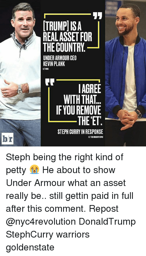 paid in full: br  ITRUMPISA  REAL ASSET FOR  THE COUNTRY  UNDER ARMOUR CEO  KEVIN PLANK  AGREE  WITH THAT.  IF YOU REMOVE  THE ET  STEPH CURRY INRESPONSE  HITTHEKERDURTNEWS Steph being the right kind of petty 😭 He about to show Under Armour what an asset really be.. still gettin paid in full after this comment. Repost @nyc4revolution DonaldTrump StephCurry warriors goldenstate