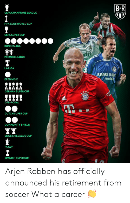 Club, Community, and Fifa: BR  UEFA CHAMPIONS LEAGUE  FOOTBALL  FIFA CLUB WORLD CUP  UEFA SUPER CUP  BUNDESLIGA  Comm  PREMIER LEAGUE  LA LIGA  SAMSUNG  mobiA  EREDIVISIE  GERMAN SUPER CUP  AB  ddas  DFB-POKAL  DUTCH SUPER CUP  COMMUNITY SHIELD  ENGLISH LEAGUE CUP  FA CUP  SPANISH SUPER CUP Arjen Robben has officially announced his retirement from soccer  What a career 👏
