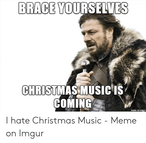 Christmas Music Meme.Brace Yourselves Christmas Music S Coming Made On Imgur