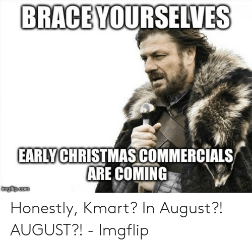 Christmas In August Meme.Brace Yourselves Early Christmas Commercials Are Coming
