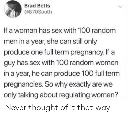 Brad: Brad Betts  @870South  If a woman has sex with 100 random  men in a year, she can still only  produce one full term pregnancy. If a  guy has sex with 100 random women  in a year, he can produce 100 full term  pregnancies. So why exactly are we  only talking about regulating women? Never thought of it that way