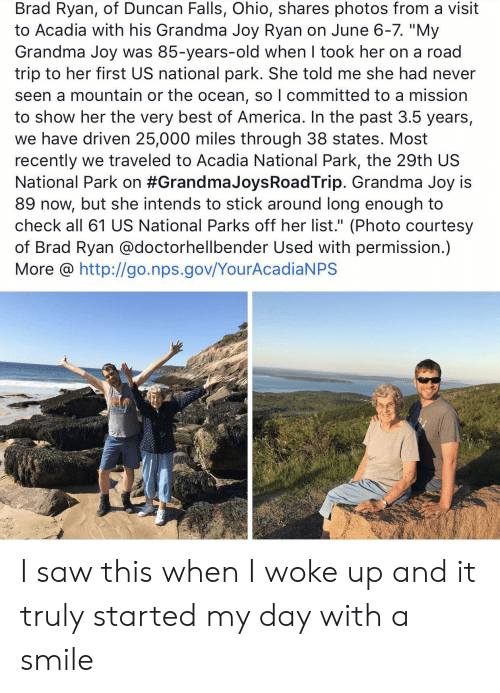 "Brad: Brad Ryan, of Duncan Falls, Ohio, shares photos from a visit  to Acadia with his Grandma Joy Ryan on June 6-7. ""My  Grandma Joy was 85-years-old when I took her on a road  trip to her first US national park. She told me she had never  seen a mountain or the ocean, so I committed to a mission  to show her the very best of America. In the past 3.5 years,  we have driven 25,000 miles through 38 states. Most  recently we traveled to Acadia National Park, the 29th US  National Park on #Grandma JoysRoadTrip. Grandma Joy is  89 now, but she intends to stick around long enough to  check all 61 US National Parks off her list."" (Photo courtesy  of Brad Ryan @doctorhellbender Used with permission.)  More @ http://go.nps.gov/YourAcadiaNPS I saw this when I woke up and it truly started my day with a smile"
