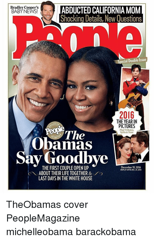 Memes, White House, and Bradley Cooper: Bradley Cooper's  ABDUCTED CALIFORNIA MOM  BABY NEWS!  Shocking Details, New Questions  Special Double Issue  2016  THE YEAR IN  PICTURES  Plus! Tributes,  Splits& More  Obamas  ay THE FIRST COUPLE OPEN UP  000  ABOUT THEIR LIFE TOGETHER &  December 19.2016  DISPLAY UNTROEC 23.2016  LAST DAYS IN THE WHITE HOUSE TheObamas cover PeopleMagazine michelleobama barackobama