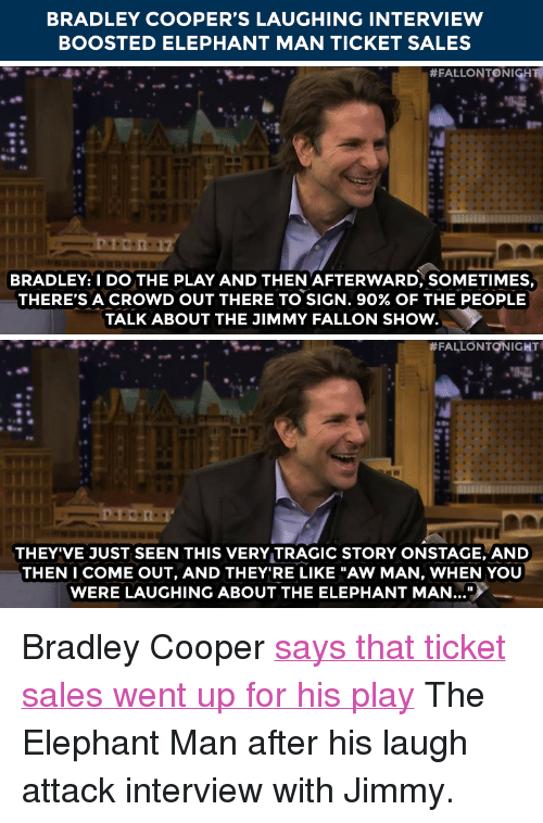 """Jimmy Fallon, Target, and Bradley Cooper: BRADLEY COOPER'S LAUGHING INTERVIEW  BOOSTED ELEPHANT MAN TICKET SALES   # FALLON TO NIGH  BRADLEY: I DO THE PLAY AND THEN 'AFTERWARD, SOMETIMES,  THERE'S A CROWD OUT THERE TO SIGN, 90% OF THE PEOPLE  TALK ABOUT THE JIMMY FALLON SHOw.   #FALLONTQNIGHT  THEY'VE JUST SEEN THIS VERY TRAGIC STORY ONSTACGE, AND  THEN I COME OUT, AND THEY'RE LIKE """"AW MAN, WHEN YOU  WERE LAUGHING ABOUT THE ELEPHANT MAN.. <p>Bradley Cooper <a href=""""http://www.nbc.com/the-tonight-show/segments/101221"""" target=""""_blank"""">says that ticket sales went up for his play</a> The Elephant Man after his laugh attack interview with Jimmy.</p>"""