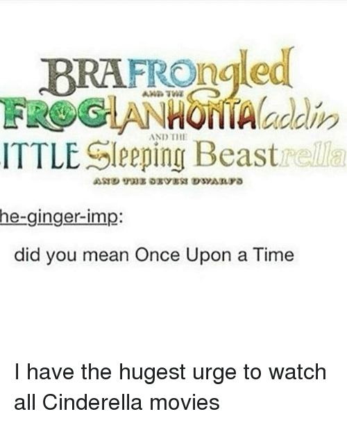 gingerly: BRAFROngled  AND THE  ITTLE Sleeping Beastrella  he-ginger-imp:  did you mean Once Upon a Time I have the hugest urge to watch all Cinderella movies