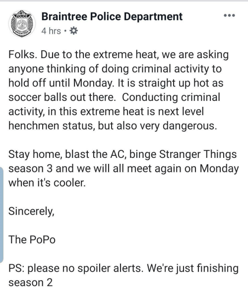Monday: Braintree Police Department  POLICE  4 hrs  BRAINTREE  Folks. Due to the extreme heat, we are asking  anyone thinking of doing criminal activity to  hold off until Monday. It is straight up hot as  soccer balls out there. Conducting criminal  activity, in this extreme heat is next level  henchmen status, but also very dangerous.  Stay home, blast the AC, binge Stranger Things  season 3 and we will all meet again on Monday  when it's cooler.  Sincerely,  The PoPo  PS: please no spoiler alerts. We're just finishing  season 2