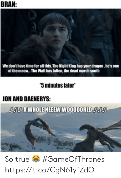 dont-have-time: BRAN  We don't have time for all this. The Night King has your dragon, he's one  of them now... The Wall has fallen, the dead march south  5 minutes later  ON AND DAENERYS:  AAWHOLE NEEEW W0000ORLDa So true 😂 #GameOfThrones https://t.co/CgN61yfZdO