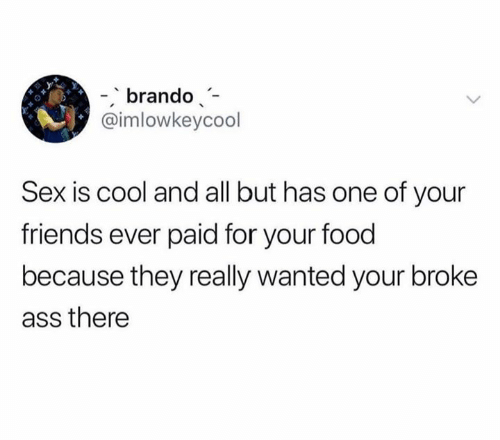 Ass, Food, and Friends: brando  @imlowkeycool  Sex is cool and all but has one of your  friends ever paid for your food  because they really wanted your broke  ass there