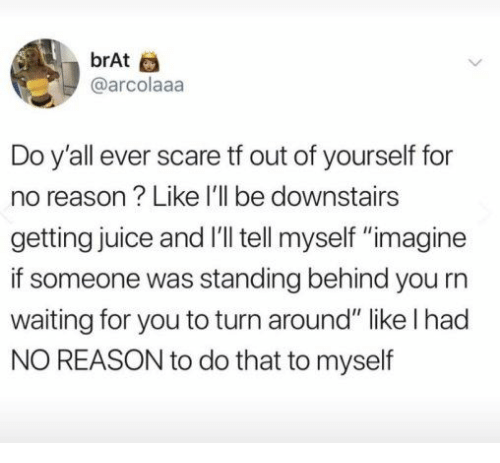 "Juice, Scare, and Reason: brAt  @arcolaaa  Do y'all ever scare tf out of yourself for  no reason? Like I'll be downstairs  getting juice and I'll tell myself ""imagine  if someone was standing behind you rn  waiting for you to turn around"" like l had  NO REASON to do that to myself"