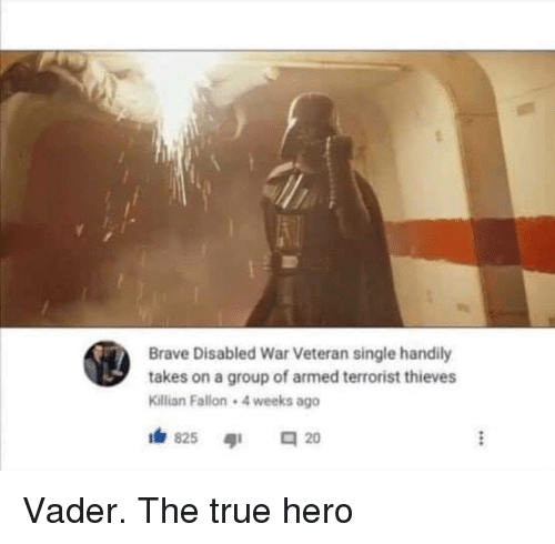 True, Brave, and Single: Brave Disabled War Veteran single handily  takes on a group of armed terrorist thieves  Killian Fallon 4 weeks ago Vader. The true hero