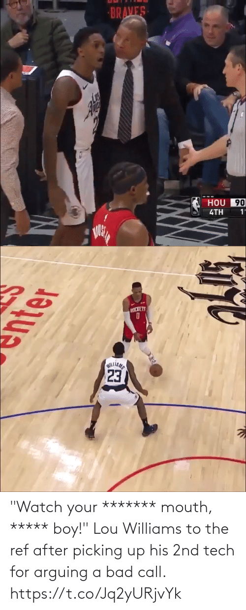 """arguing: BRAVES  HOU 90  4TH  1'   PICKETS  23  WILLIAMS """"Watch your ******* mouth, ***** boy!""""  Lou Williams to the ref after picking up his 2nd tech for arguing a bad call. https://t.co/Jq2yURjvYk"""