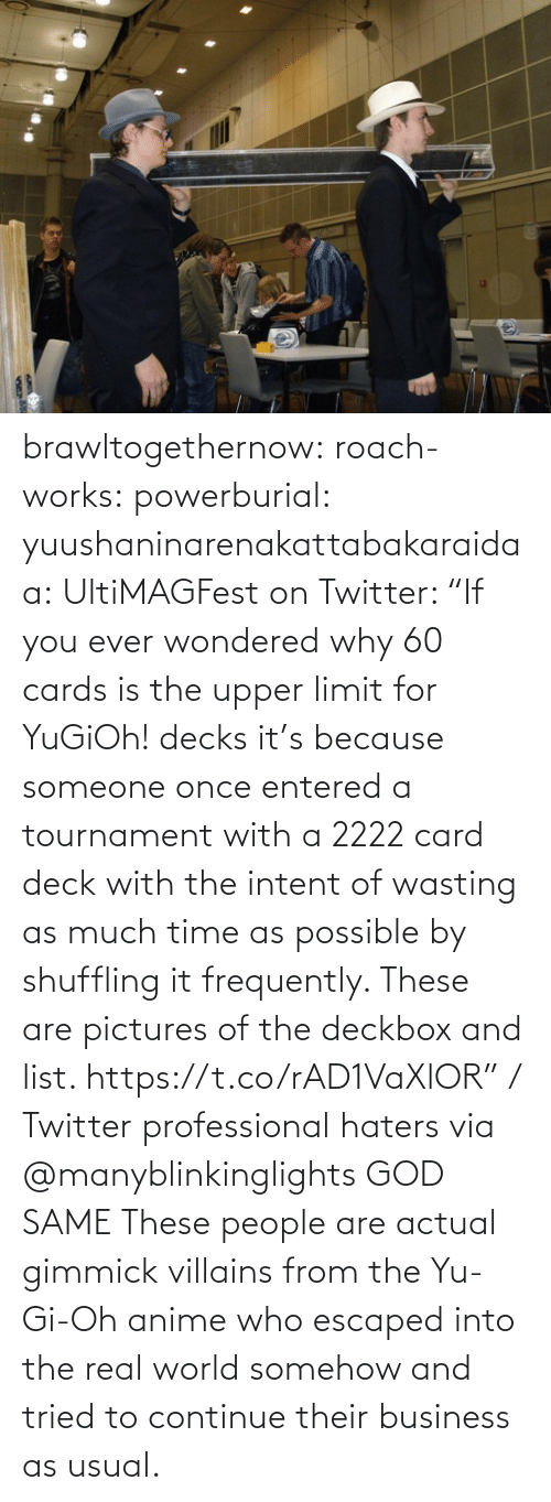 """ever: brawltogethernow: roach-works:  powerburial:  yuushaninarenakattabakaraidaa: UltiMAGFest on Twitter: """"If you ever wondered why 60 cards is the upper limit for YuGiOh! decks it's because someone once entered a tournament with a 2222 card deck with the intent of wasting as much time as possible by shuffling it frequently. These are pictures of the deckbox and list. https://t.co/rAD1VaXlOR"""" / Twitter   professional haters   via @manyblinkinglights GOD SAME  These people are actual gimmick villains from the Yu-Gi-Oh anime who escaped into the real world somehow and tried to continue their business as usual."""