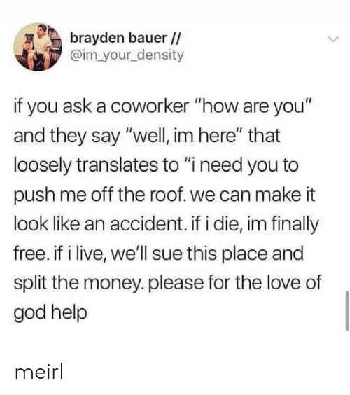 """They Say: brayden bauer //  @im your density  if you ask a coworker """"how are you""""  and they say """"well, im here"""" that  loosely translates to """"i need you to  push me off the roof. we can make it  look like an accident. if i die, im finally  free. if i live, we'll sue this place and  split the money.please for the love of  god help meirl"""