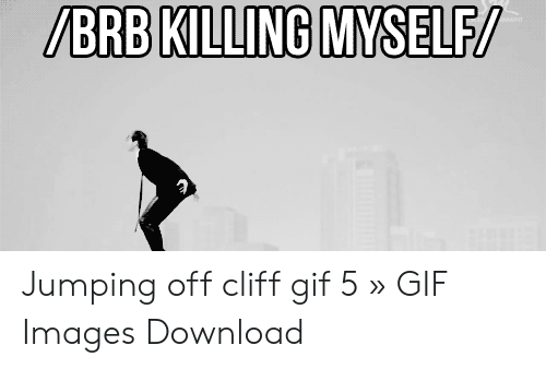 Jumping Off A Cliff Meme: /BRB KILLING MYSELF/ Jumping off cliff gif 5 » GIF Images Download