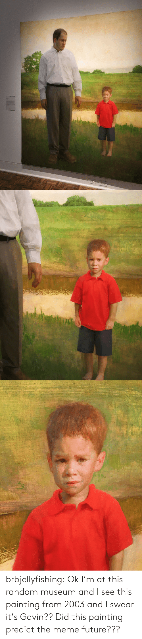 see: brbjellyfishing: Ok I'm at this random museum and I see this painting from 2003 and I swear it's Gavin?? Did this painting predict the meme future???