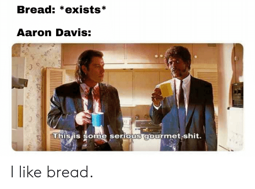 Shit, Davis, and Bread: Bread: *exists*  Aaron Davis:  This is some serious afourmet shit. I like bread.