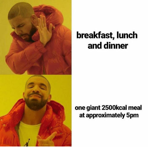 Memes, Breakfast, and Giant: breakfast, lunch  and dinner  one giant 2500kcal meal  at approximately 5pm