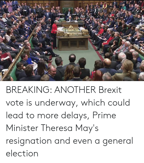 prime minister: BREAKING: ANOTHER Brexit vote is underway, which could lead to more delays, Prime Minister Theresa May's resignation and even a general election