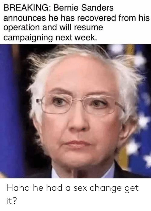 Bernie Sanders, Sex, and Resume: BREAKING: Bernie Sanders  announces he has recovered from his  operation and will resume  campaigning next week. Haha he had a sex change get it?