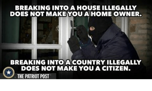 the patriot: BREAKING INTO A HOUSE ILLEGALLY  DOES NOT MAKEYOU A HOME OWNER.  BREAKING INTO ACOUNTRY ILLEGALLY  DOES NOT MAKE YOU A CITIZEN.  THE PATRIOT POST