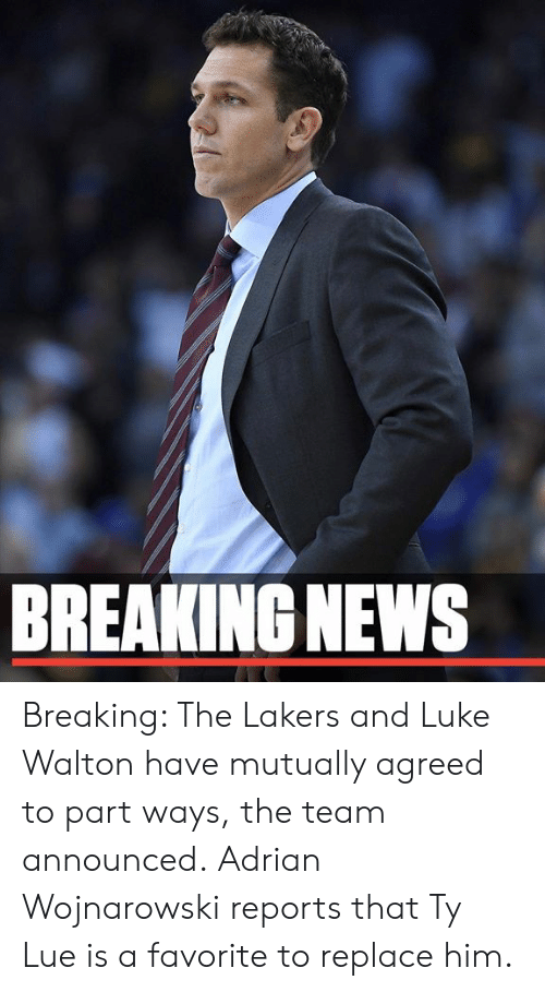 Los Angeles Lakers, Luke Walton, and Memes: BREAKING NEWS Breaking: The Lakers and Luke Walton have mutually agreed to part ways, the team announced.  Adrian Wojnarowski reports that Ty Lue is a favorite to replace him.