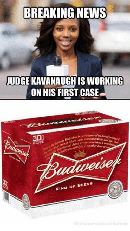 God, Memes, and News: BREAKING NEWS  JUDGE KAVANAUGH IS WORKING  ON HIS FIRST CASE  ₩30  mach to breur and  er breweru  God n no other ber a  aven  KING OF BEERS