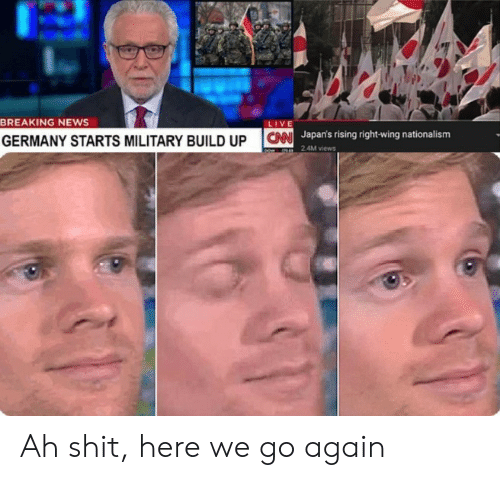 News, Shit, and Breaking News: BREAKING NEWS  LIVE  Japan's rising right-wing nationalism  24M views  GERMANY STARTS MILITARY BUILD UP CN Ah shit, here we go again