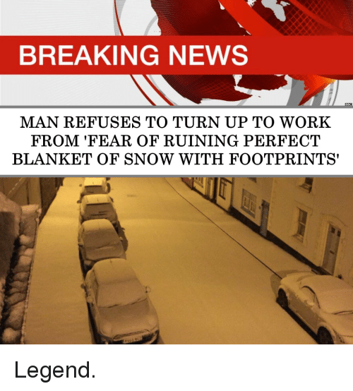 News, Turn Up, and Work: BREAKING NEWS  MAN REFUSES TO TURN UP TO WORK  FROM 'FEAR OF RUINING PERFECT  BLANKET OF SNOW WITH FOOTPRINTS' Legend.