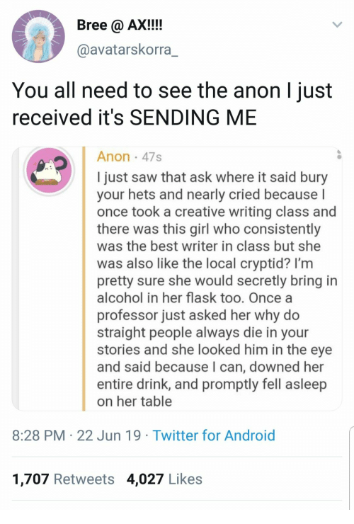 Android, Saw, and Twitter: Bree @ AX!!!  @avatarskorra_  You all need to see the anon l just  received it's SENDING ME  Anon 47s  I just saw that ask where it said bury  your hets and nearly cried becauseI  once took a creative writing class and  there was this girl who consistently  was the best writer in class but she  was also like the local cryptid? I'm  pretty sure she would secretly bring in  alcohol in her flask too. Once a  professor just asked her why do  straight people always die in your  stories and she looked him in the eye  and said because I can, downed her  entire drink, and promptly fell asleep  on her table  8:28 PM 22 Jun 19 Twitter for Android  1,707 Retweets 4,027 Likes