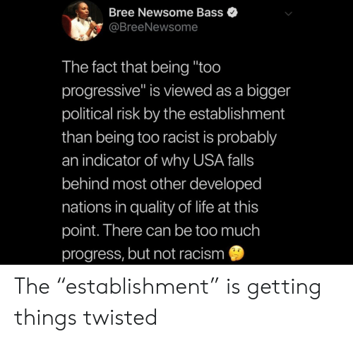 """Life, Racism, and Too Much: Bree Newsome Bass  @BreeNewsome  The fact that being """"too  progressive"""" is viewed as a bigger  political risk by the establishment  than being too racist is probably  an indicator of why USA falls  behind most other developed  nations in quality of life at this  point. There can be too much  progress, but not racism The """"establishment"""" is getting things twisted"""