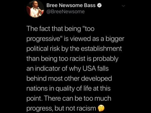 """Progressive: Bree Newsome Bass  @BreeNewsome  The fact that being """"too  progressive"""" is viewed as a bigger  political risk by the establishment  than being too racist is probably  an indicator of why USA falls  behind most other developed  nations in quality of life at this  point. There can be too much  progress, but not racism"""