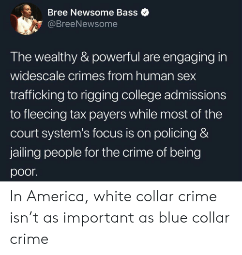 court: Bree Newsome Bass  @BreeNewsome  The wealthy & powerful are engaging in  widescale crimes from human sex  trafficking to rigging college admissions  to fleecing tax payers while most of the  court system's focus is on policing &  jailing people for the crime of being  poor In America, white collar crime isn't as important as blue collar crime