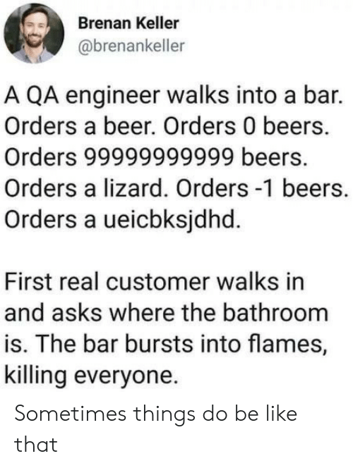 sometimes: Brenan Keller  @brenankeller  A QA engineer walks into a bar.  Orders a beer. Orders 0 beers.  Orders 99999999999 beers.  Orders a lizard. Orders -1 beers.  Orders a ueicbksjdhd.  First real customer walks in  and asks where the bathroom  is. The bar bursts into flames,  killing everyone Sometimes things do be like that