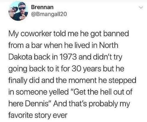 "Funny, Tumblr, and Hell: Brennan  @Bmangall20  My coworker told me he got banned  from a bar when he lived in North  Dakota back in 1973 and didn't try  going back to it for 30 years but he  finally did and the moment he stepped  in someone yelled ""Get the hell out of  here Dennis"" And that's probably my  favorite story ever"
