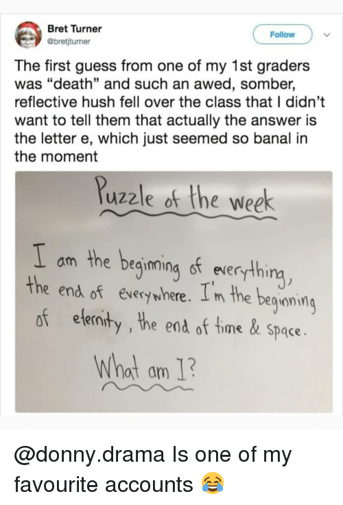 "Memes, Death, and Guess: Bret Turner  @bretjturner  Follow  The first guess from one of my 1st graders  was ""death"" and such an awed, somber,  reflective hush fell over the class that I didn't  want to tell them that actually the answer is  the letter e, which just seemed so banal in  the moment  Puzzle of the week  I om the beinning of everything  the end of every where. I m the begiaming  of elernity , the end of time &space.  Whot am 1 @donny.drama Is one of my favourite accounts 😂"