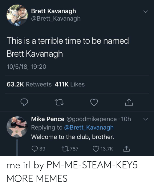 mike pence: Brett Kavanagh  @Brett_Kavanagh  This is a terrible time to be named  Brett Kavanagh  10/5/18, 19:20  63.2K Retweets 411K Likes  Mike Pence @goodmikepence 10h  Replying to @Brett_Kavanagh  Welcome to the club, brother.  39 t0787 13.7K  787 13.7K me irl by PM-ME-STEAM-KEY5 MORE MEMES