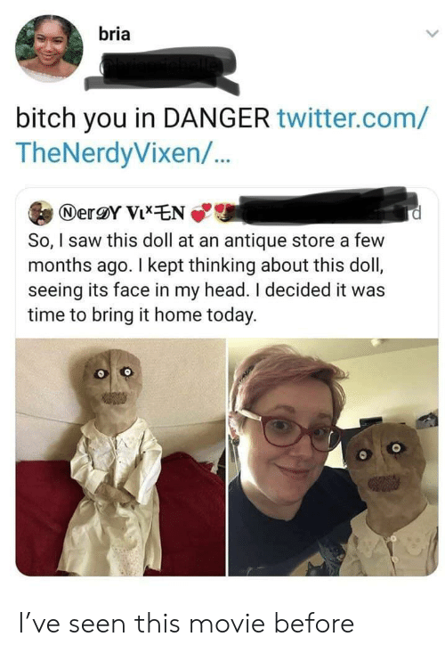 Bitch, Head, and Saw: bria  bitch you in DANGER twitter.com/  TheNerdyVixen/..  NerY VixEN  So, I saw this doll at an antique store a few  months ago. I kept thinking about this doll,  seeing its face in my head. I decided it was  time to bring it home today. I've seen this movie before