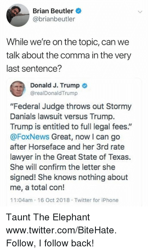 """Foxnews: Brian Beutler  @brianbeutler  While we're on the topic, can we  talk about the comma in the very  last sentence?  a Donald J. Trump  @realDonaldTrump  """"Federal Judge throws out Stormy  Danials lawsuit versus Trump.  Trump is entitled to full legal fees.""""  @FoxNews Great, now I can go  after Horseface and her 3rd rate  lawyer in the Great State of Texas.  She will confirm the letter she  signed! She knows nothing about  me, a total con!  11:04am 16 Oct 2018 Twitter for iPhone Taunt The Elephant  www.twitter.com/BiteHate. Follow, I follow back!"""
