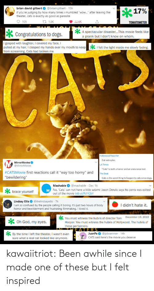 "Penis: brian david gilbert O @briamgilbert · 15h  17%  if you're judging by how many times i mumbled ""wow."" after leaving the  theater, cats is exactly as good as parasite  O 105  27 1.8K  22.6K  TOMATOMETER  A spectacular disaster...This movie feels like  a prank but I don't know on whom.  Congratulations to dogs.  I gasped with laughter, I covered my face, I  pulled at my hair, I clasped my hands over my mouth to keep  from screaming. Cats had broken me  * I felt the light inside me slowly fading.  CATE  Hollywood Reporter  Cat-astrophic.  MirrorMovies O  @MirrorMovies  LA Times  ""Cats"" is both a horror and an endurance test.  #CATSMovie first reactions call it ""way too horny"" and  ""bewildering""  The Beat  Cats is the worst thing to happen to cats since dogs.  Mashable O @mashable · Dec 16  M No, 'Cats' can not have a little salami: Jason Derulo says his penis was edited  brace yourself  out of the movie trib.al/PCFICBY  Lindsay Ellis O @thelindsayellis 7h  I am so confused by the people calling it boring. It's just two hours of body  horror and bewilderment and frustrating filmmaking. I loved it.  I didn't hate it.  You must witness the hubris of director Tom December 19, 2019  Hooper. You must witness the hubris of Hollywood. The hubris of  these performers.  X Oh God, my eyes.  JERS  JuanPa O @jpbrammer · 14h  CATS said here's the movie you deserve  * By the time I left the theater, I wasn't even  sure what a real cat looked like anymore. kawaiitriot:  Been awhile since I made one of these but I felt inspired"