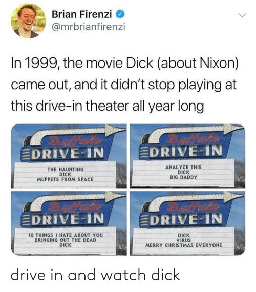 """Christmas, The Muppets, and 10 Things I Hate About You: Brian Firenzi  @mrbrianfiren:zi  In 1999, the movie Dick (about Nixon)  came out, and it didn't stop playing at  this drive-in theater all year long  DRIVE-IN  EDRIVE-IN  THE HAUNTING  DICK  MUPPETS FROM SPACE  ANALYZE THIS  DICK  BIG DADDY  EDRIVE-IN  DRIVE:"""" i N  10 THINGS I HATE ABOUT YOU  BRINGING OUT THE DEAD  DICK  DICK  VIRUS  MERRY CHRISTMAS EVERYONE drive in and watch dick"""