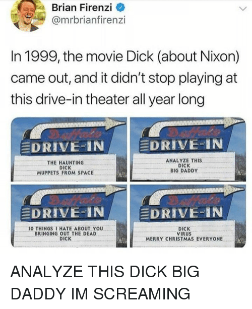 Christmas, The Muppets, and 10 Things I Hate About You: Brian Firenzi o  @mrbrianfirenzi  In 1999, the movie Dick (about Nixon)  came out, and it didn't stop playing at  this drive-in theater all year long  EDRIVE-IN  EDRIVE-IN  THE HAUNTING  DICK  MUPPETS FROM SPACE  ANALYZE THIS  DICK  BIG DADDY  EDRIVE-IN  DRIVE-IN  10 THINGS I HATE ABOUT YOU  BRINGING OUT THE DEAD  DICK  DICK  VIRUS  MERRY CHRISTMAS EVERYONE ANALYZE THIS DICK BIG DADDY IM SCREAMING