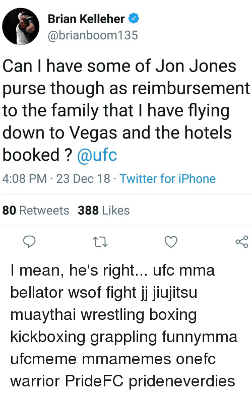 MMA: Brian Kelleher  @brianboom135  Can I have some of Jon Jones  purse though as reimbursement  to the family that I have flying  down to Vegas and the hotel:s  booked? @ufc  4:08 PM 23 Dec 18 Twitter for iPhone  80 Retweets 388 Likes  10 I mean, he's right... ufc mma bellator wsof fight jj jiujitsu muaythai wrestling boxing kickboxing grappling funnymma ufcmeme mmamemes onefc warrior PrideFC prideneverdies