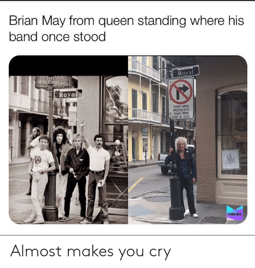 Memes, Queen, and Band: Brian May from queen standing where his  band once stood  Royal  AR ERIES  Royal  11AM-4PM  WEEKEAYS  1AM-7PM  SAT& SUN  MEMES Almost makes you cry