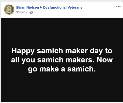 maker: Brian NielsenDysfunctional Veterans  35 mins S  Happy samich maker day to  all you samich makers. Now  go make a samich