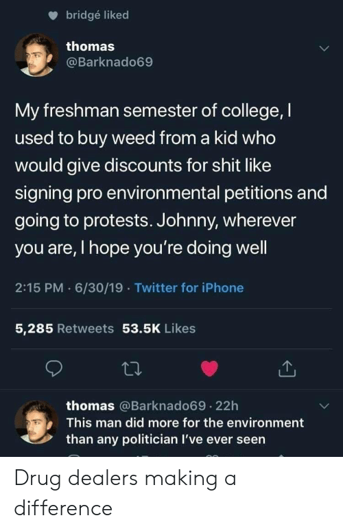 politician: bridgé liked  thomas  @Barknado69  My freshman semester of college, I  used to buy weed from a kid who  would give discounts for shit like  signing pro environmental petitions and  going to protests. Johnny, wherever  you are, I hope you're doing well  2:15 PM 6/30/19 Twitter for iPhone  5,285 Retweets 53.5K Likes  thomas @Barknado69.22h  This man did more for the environment  than any politician I've ever seen Drug dealers making a difference